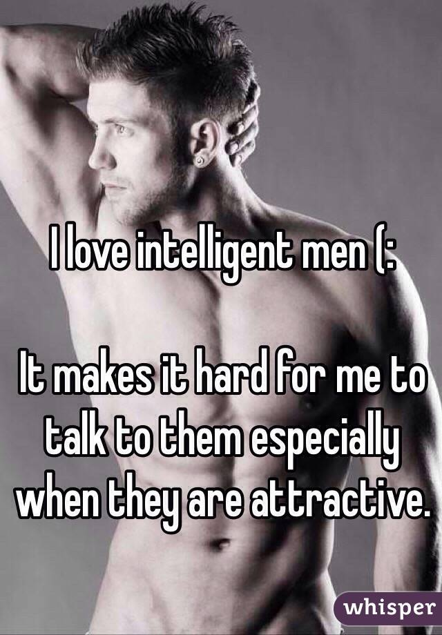 I love intelligent men (:  It makes it hard for me to talk to them especially when they are attractive.