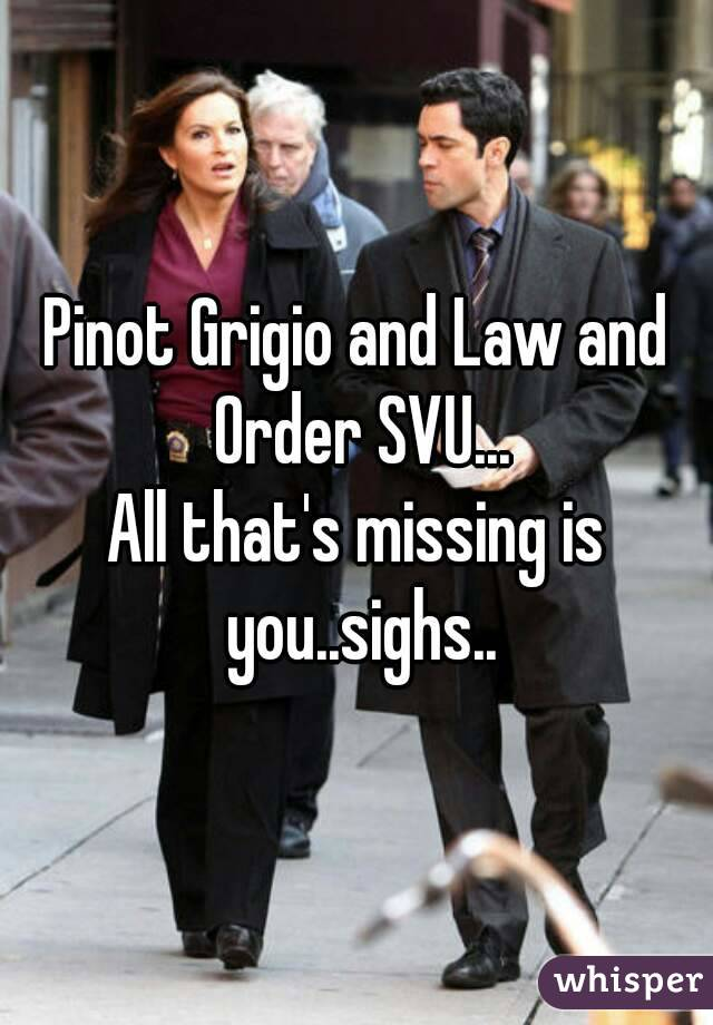 Pinot Grigio and Law and Order SVU... All that's missing is you..sighs..