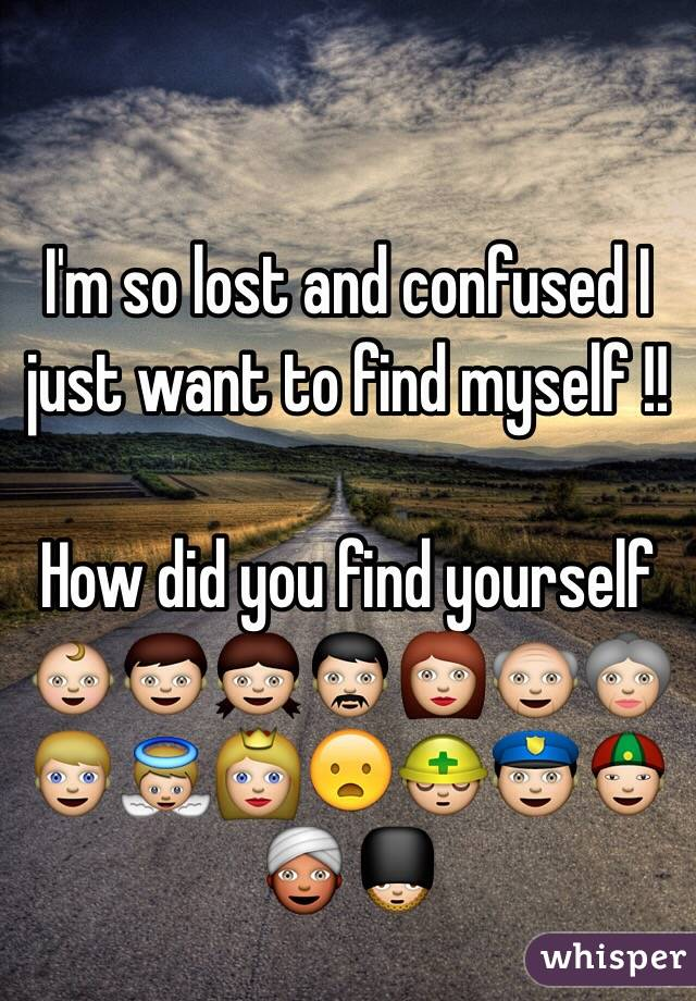 I'm so lost and confused I just want to find myself !!  How did you find yourself  👶👦👧👨👩👴👵👱👼👸😦👷👮👲👳💂