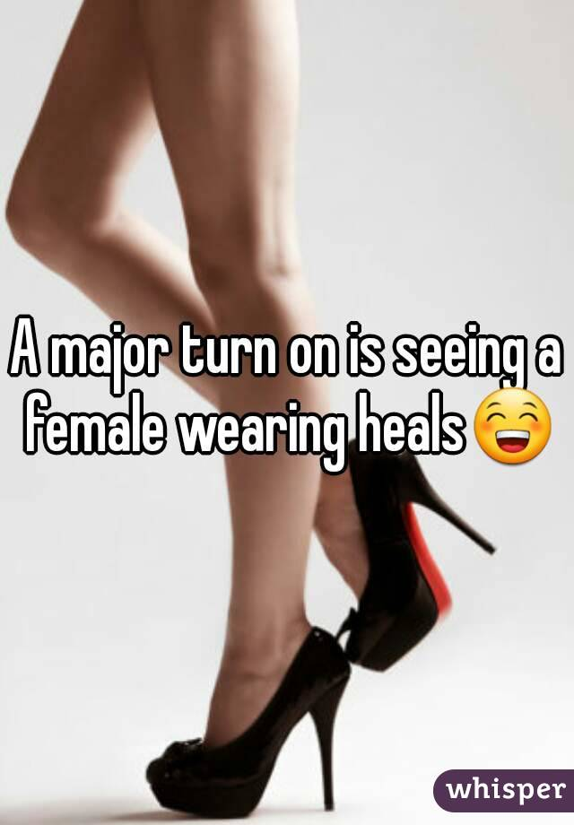 A major turn on is seeing a female wearing heals😁
