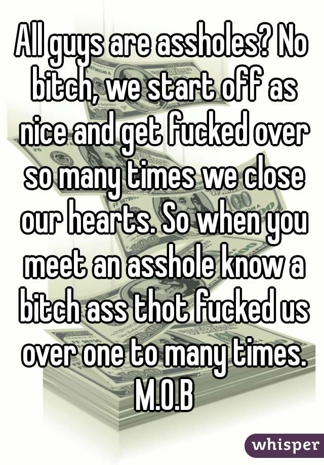 All guys are assholes? No bitch, we start off as nice and get fucked over so many times we close our hearts. So when you meet an asshole know a bitch ass thot fucked us over one to many times. M.O.B