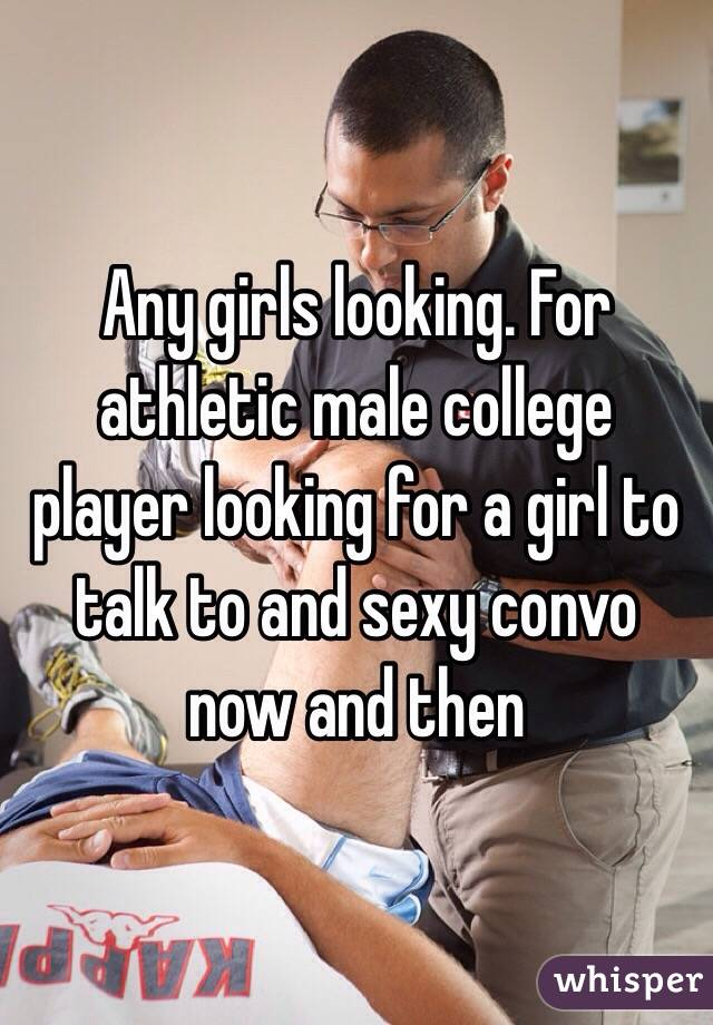 Any girls looking. For athletic male college player looking for a girl to talk to and sexy convo now and then