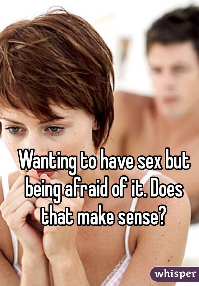 Wanting to have sex but being afraid of it. Does that make sense?