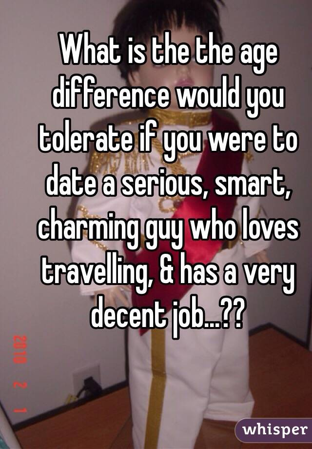 What is the the age difference would you tolerate if you were to date a serious, smart, charming guy who loves travelling, & has a very decent job...??