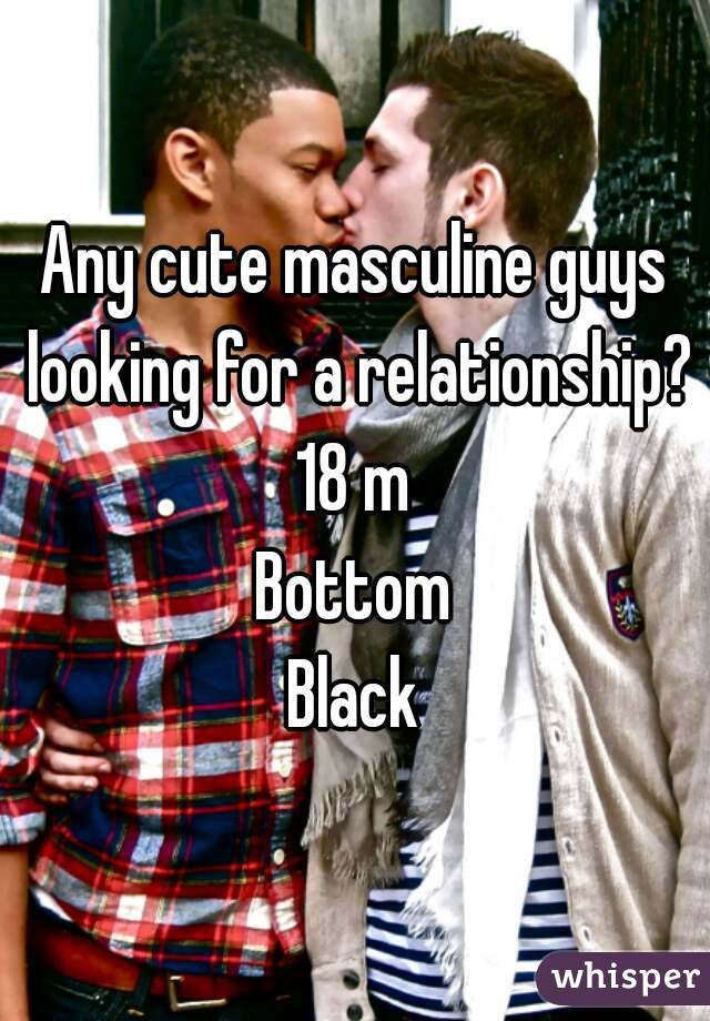 Any cute masculine guys looking for a relationship? 18 m Bottom Black