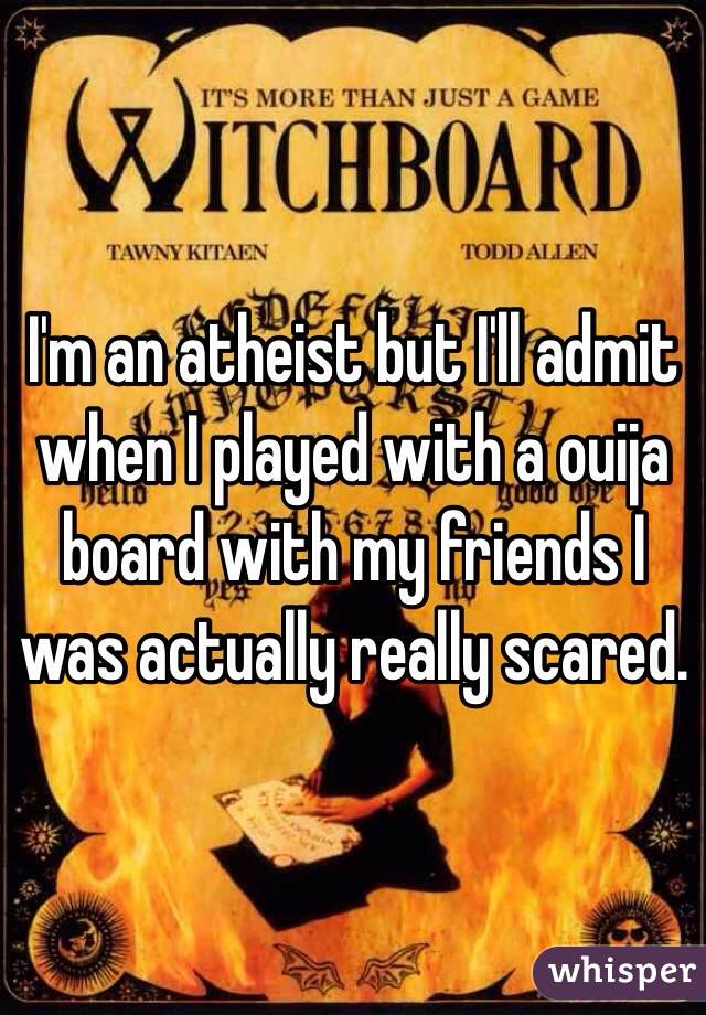 I'm an atheist but I'll admit when I played with a ouija board with my friends I was actually really scared.