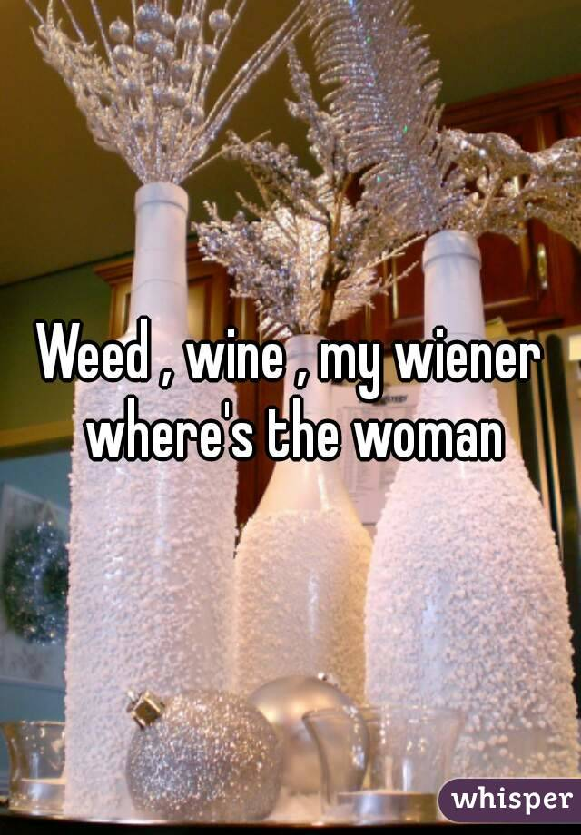 Weed , wine , my wiener where's the woman