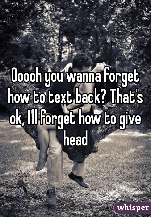 Ooooh you wanna forget how to text back? That's ok, I'll forget how to give head