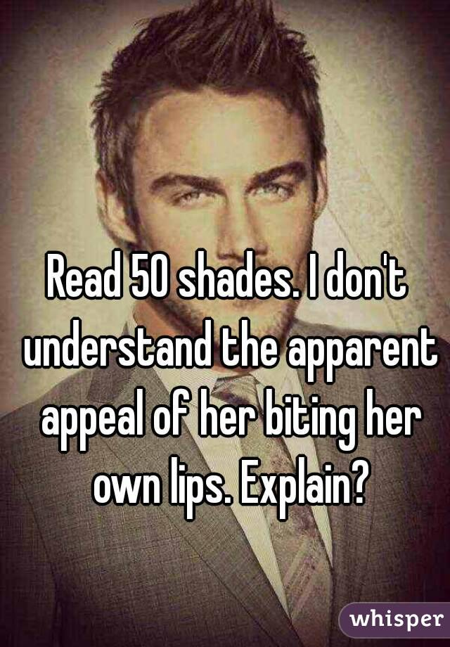 Read 50 shades. I don't understand the apparent appeal of her biting her own lips. Explain?