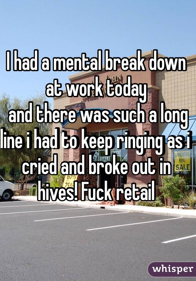 I had a mental break down at work today   and there was such a long line i had to keep ringing as i cried and broke out in hives! Fuck retail