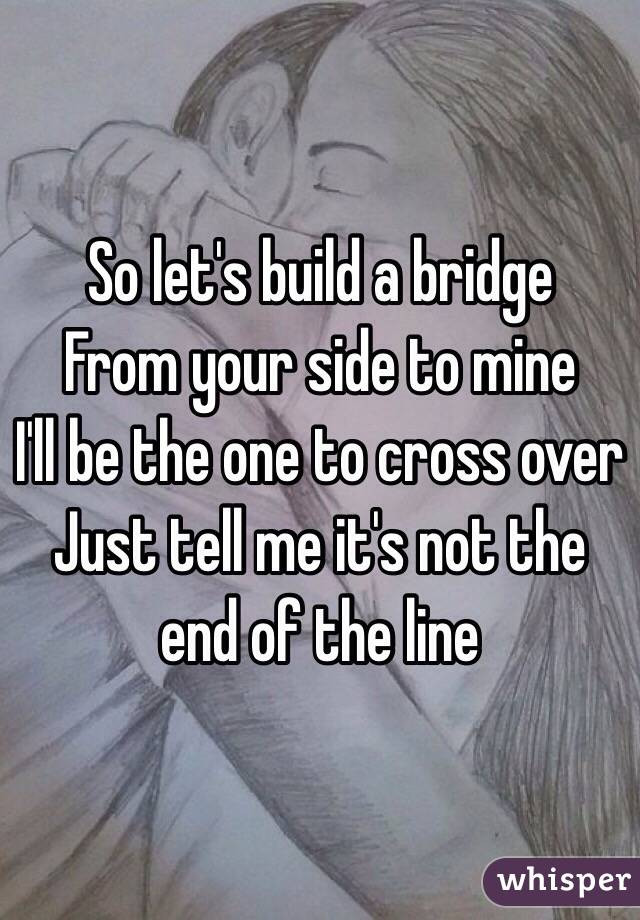 So let's build a bridge  From your side to mine  I'll be the one to cross over  Just tell me it's not the end of the line
