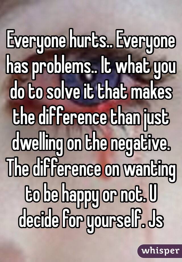 Everyone hurts.. Everyone has problems.. It what you do to solve it that makes the difference than just dwelling on the negative. The difference on wanting to be happy or not. U decide for yourself. Js