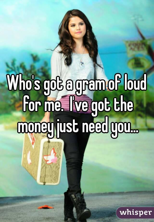 Who's got a gram of loud for me.  I've got the money just need you...