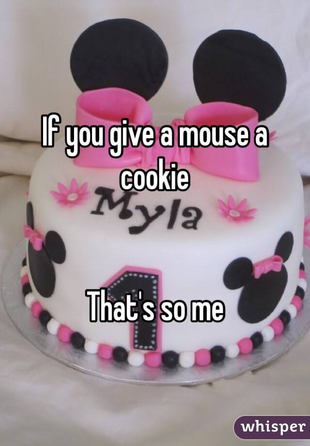 If you give a mouse a cookie   That's so me