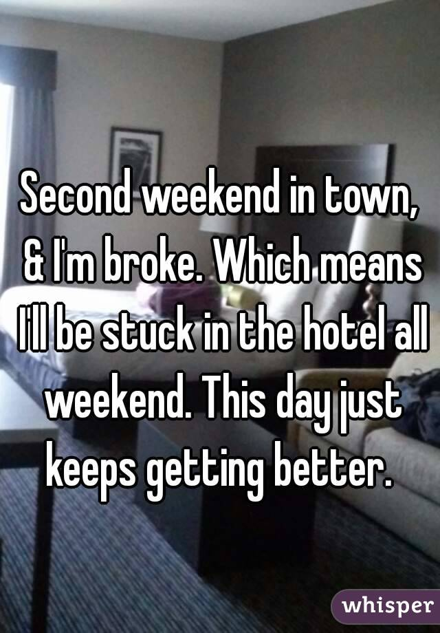 Second weekend in town, & I'm broke. Which means I'll be stuck in the hotel all weekend. This day just keeps getting better.