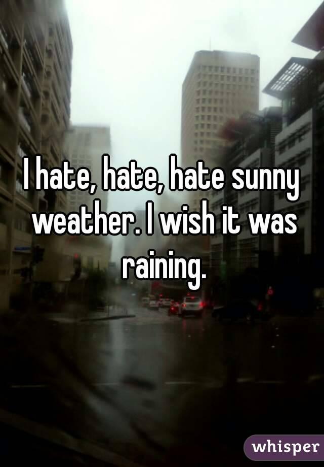 I hate, hate, hate sunny weather. I wish it was raining.