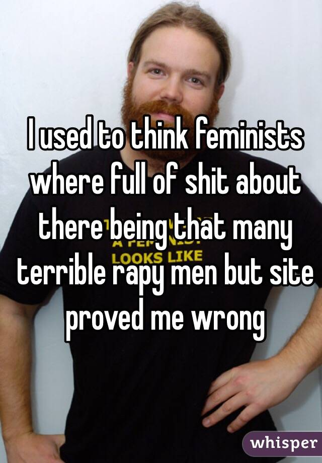 I used to think feminists where full of shit about there being that many terrible rapy men but site proved me wrong