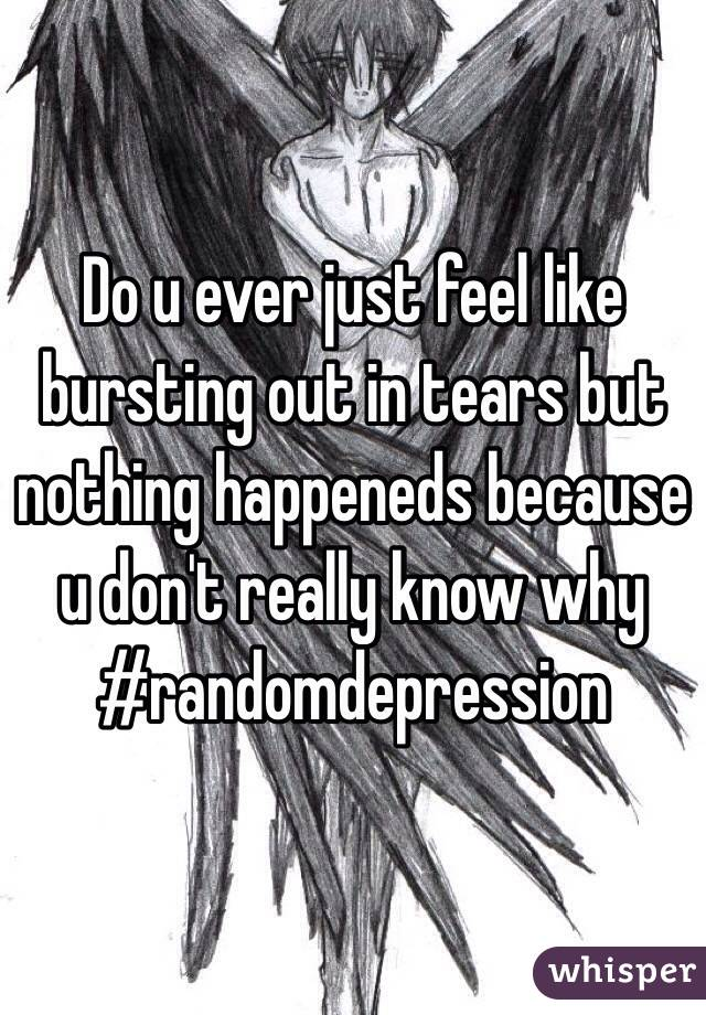 Do u ever just feel like bursting out in tears but nothing happeneds because  u don't really know why #randomdepression