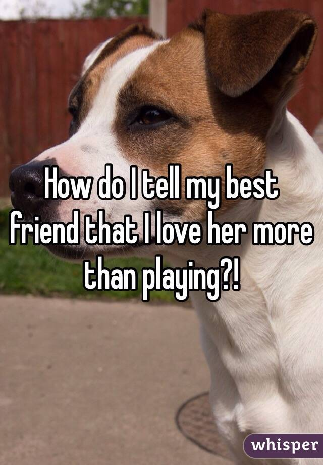 How do I tell my best friend that I love her more than playing?!