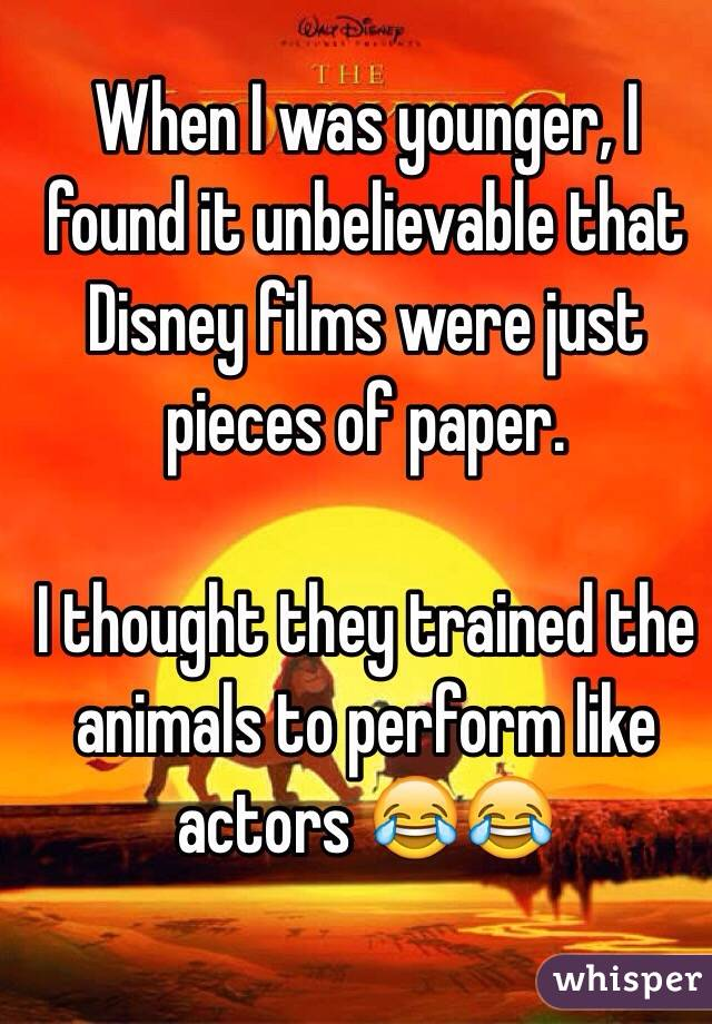 When I was younger, I found it unbelievable that Disney films were just pieces of paper.   I thought they trained the animals to perform like actors 😂😂