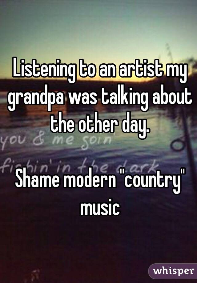 "Listening to an artist my grandpa was talking about the other day.   Shame modern ""country"" music"