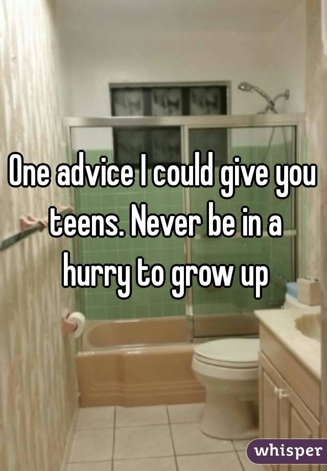 One advice I could give you teens. Never be in a hurry to grow up