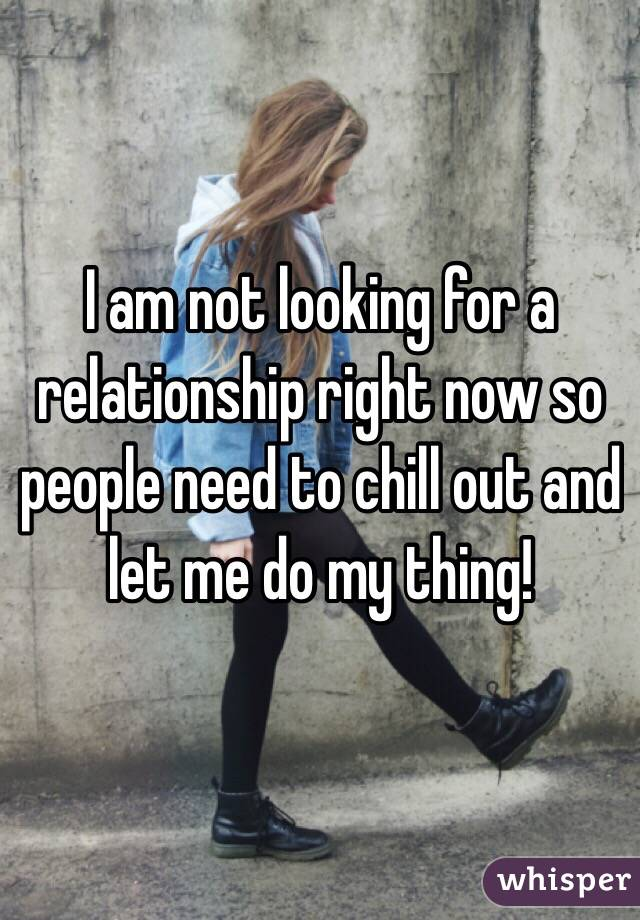 I am not looking for a relationship right now so people need to chill out and let me do my thing!