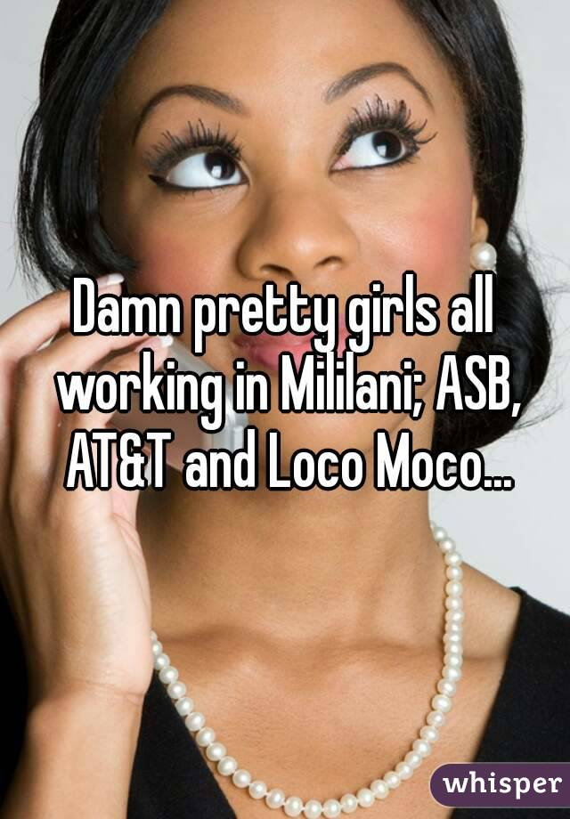 Damn pretty girls all working in Mililani; ASB, AT&T and Loco Moco...