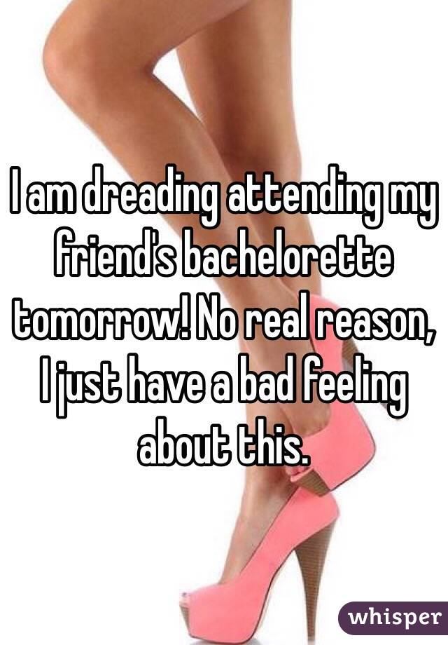 I am dreading attending my friend's bachelorette tomorrow! No real reason, I just have a bad feeling about this.