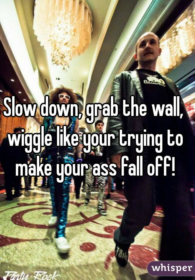 Slow down, grab the wall, wiggle like your trying to make your ass fall off!