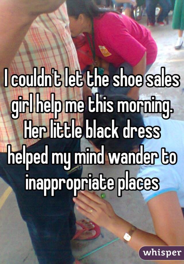 I couldn't let the shoe sales girl help me this morning. Her little black dress helped my mind wander to inappropriate places