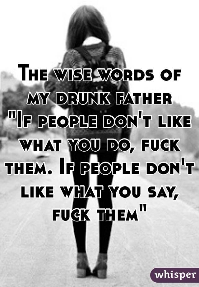 """The wise words of my drunk father  """"If people don't like what you do, fuck them. If people don't like what you say, fuck them"""""""