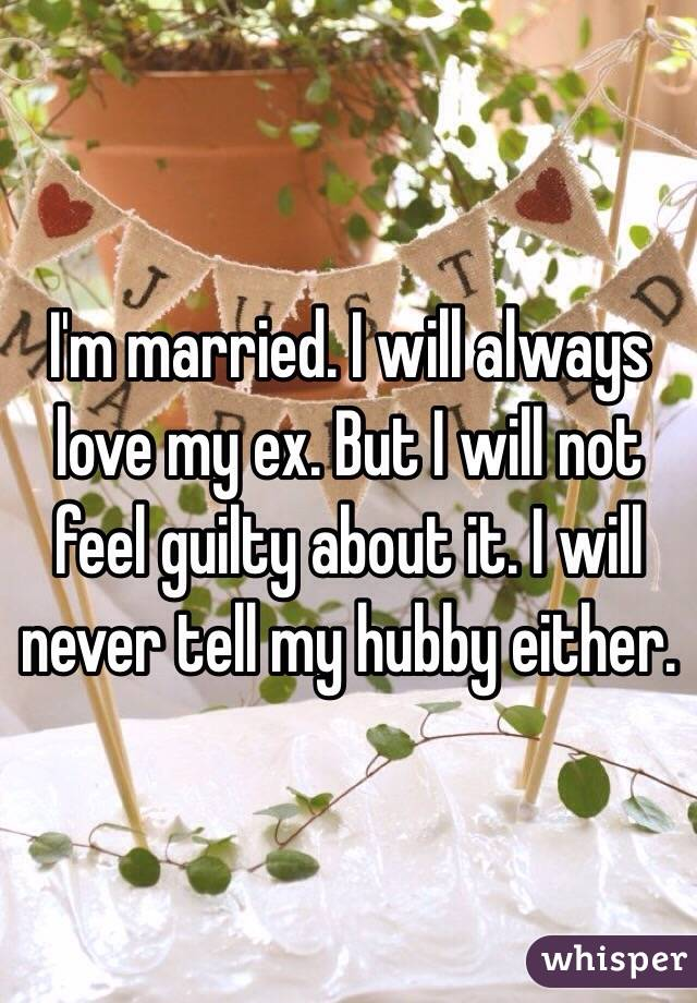 I'm married. I will always love my ex. But I will not feel guilty about it. I will never tell my hubby either.