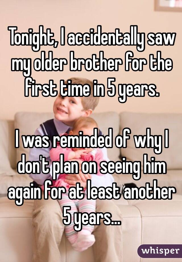 Tonight, I accidentally saw my older brother for the first time in 5 years.   I was reminded of why I don't plan on seeing him again for at least another 5 years...
