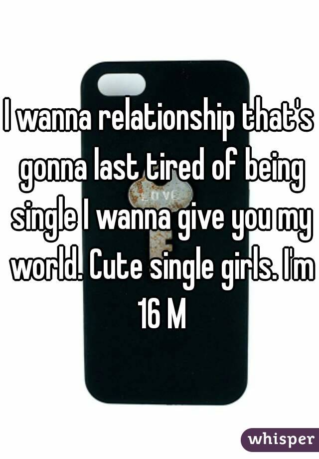 I wanna relationship that's gonna last tired of being single I wanna give you my world. Cute single girls. I'm 16 M