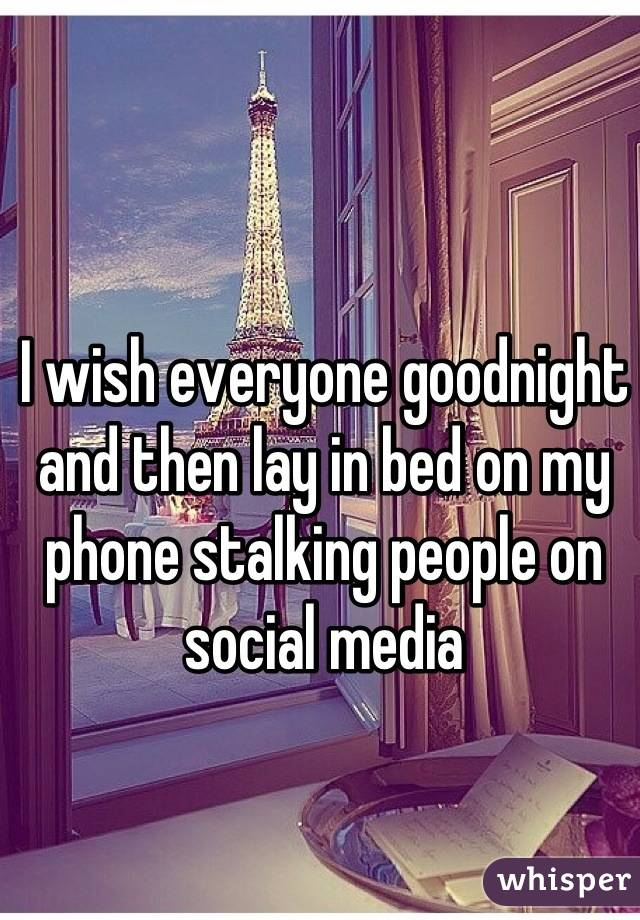 I wish everyone goodnight and then lay in bed on my phone stalking people on social media