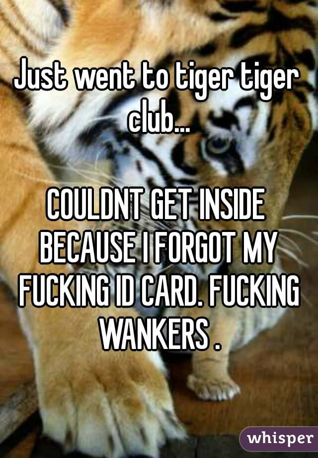 Just went to tiger tiger club...  COULDNT GET INSIDE BECAUSE I FORGOT MY FUCKING ID CARD. FUCKING WANKERS .