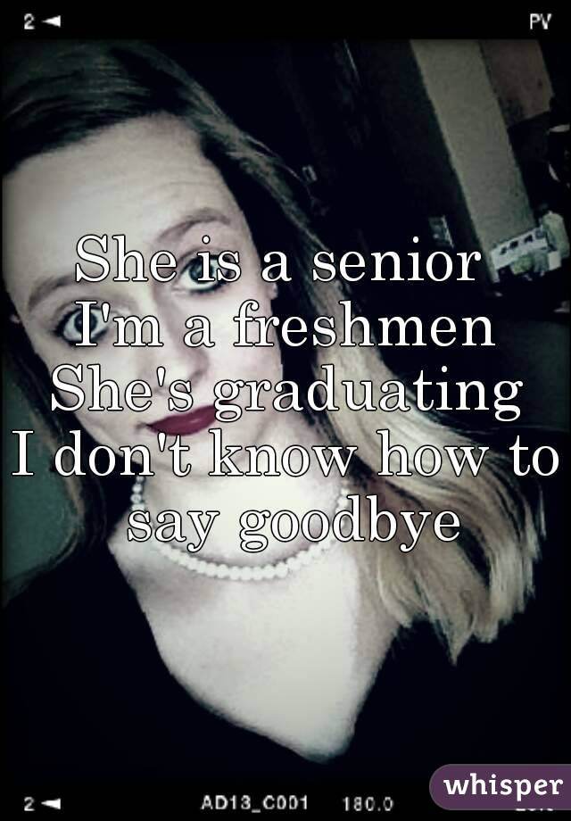 She is a senior  I'm a freshmen She's graduating I don't know how to say goodbye