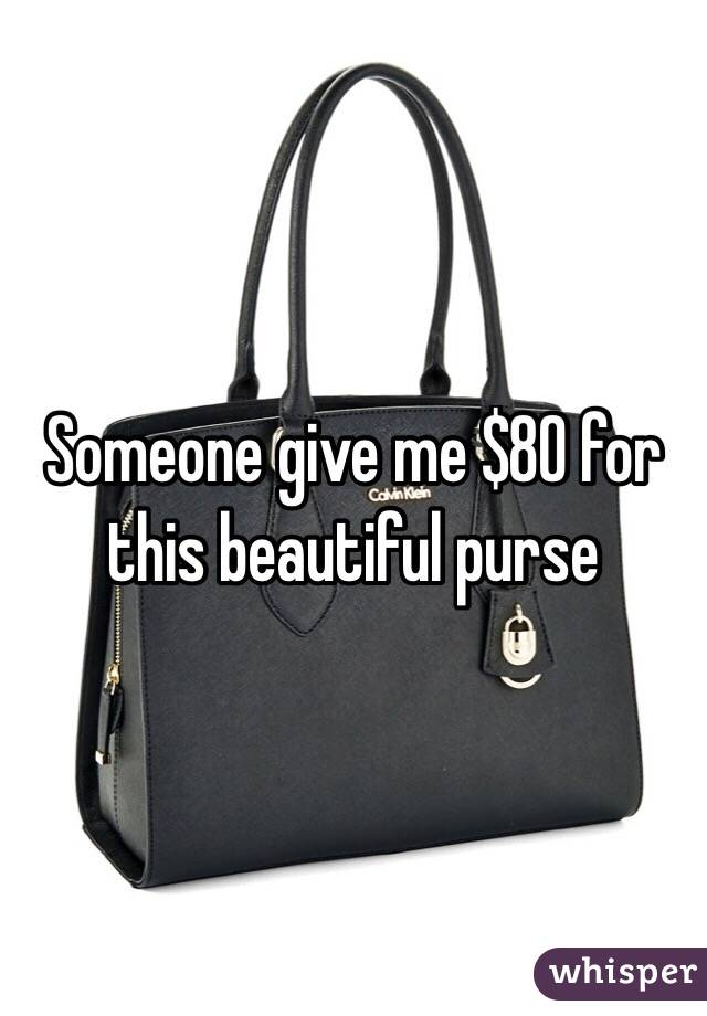 Someone give me $80 for this beautiful purse