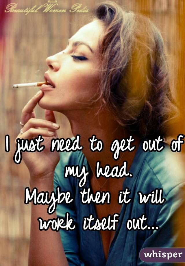 I just need to get out of my head. Maybe then it will work itself out...