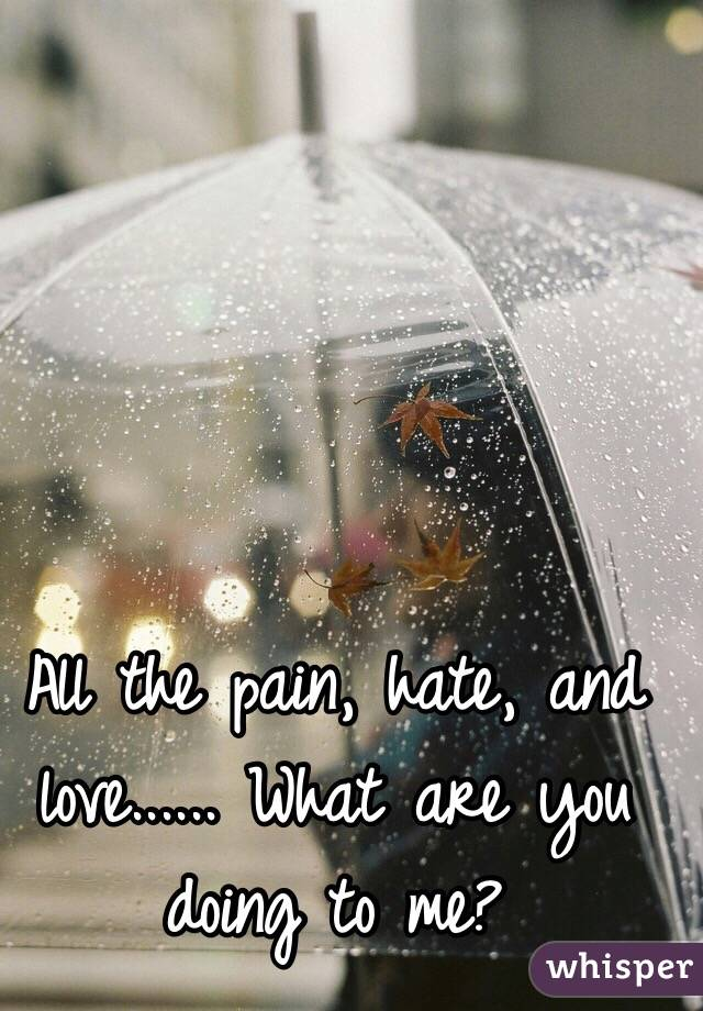 All the pain, hate, and love...... What are you doing to me?