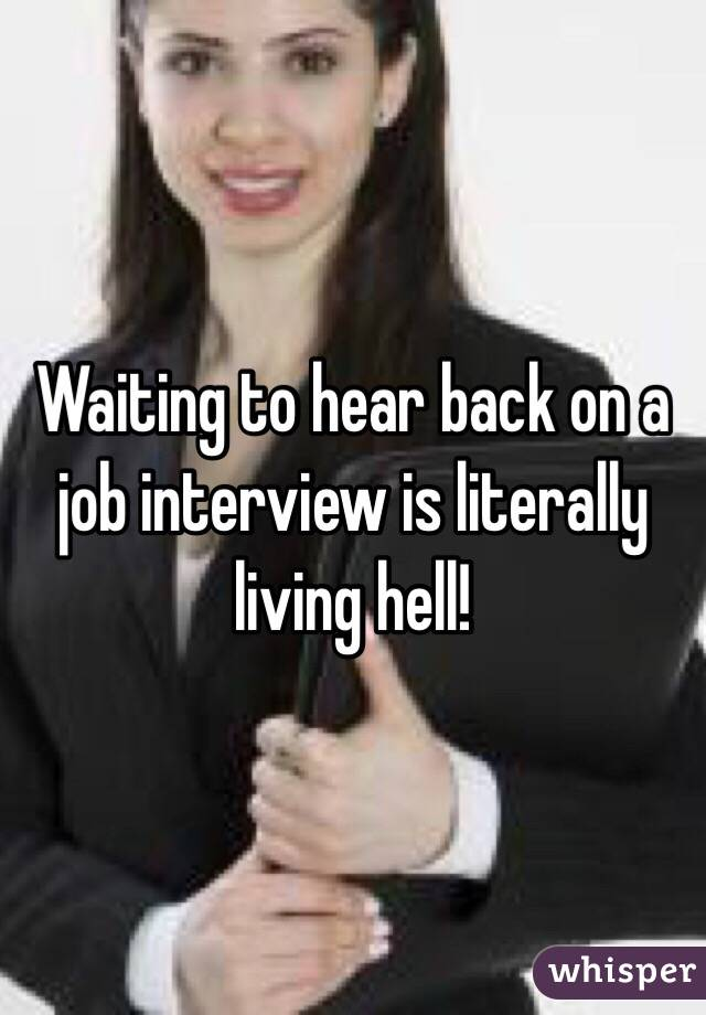 Waiting to hear back on a job interview is literally living hell!