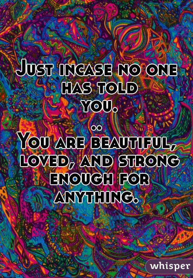 Just incase no one has told you... You are beautiful, loved, and strong enough for anything.