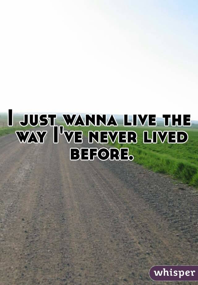 I just wanna live the way I've never lived before.