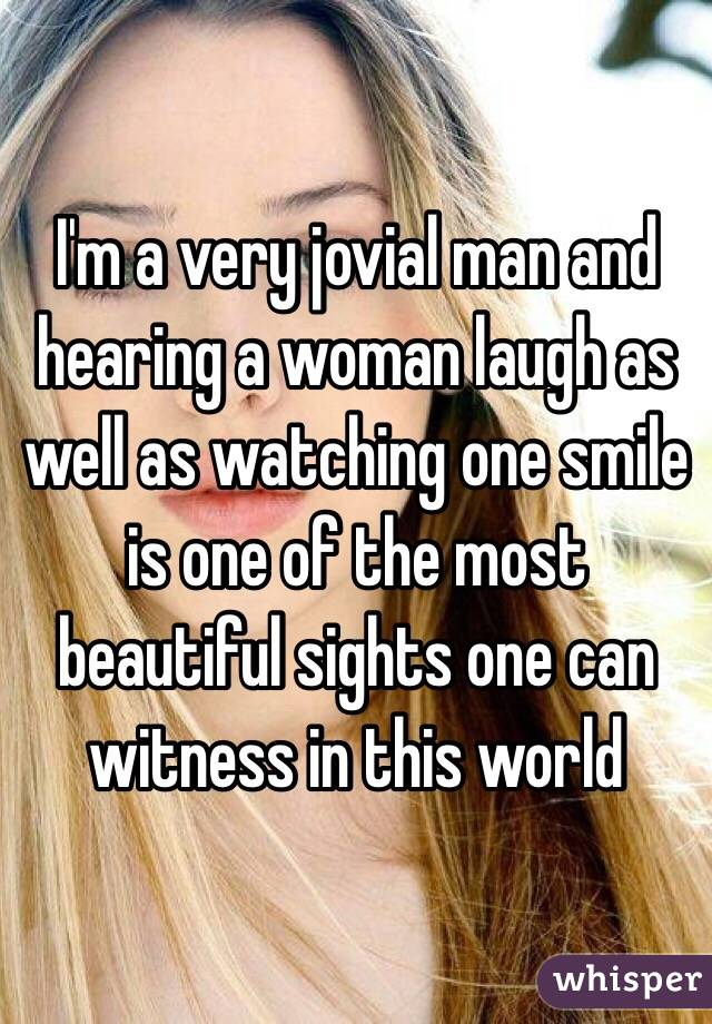I'm a very jovial man and hearing a woman laugh as well as watching one smile is one of the most beautiful sights one can witness in this world