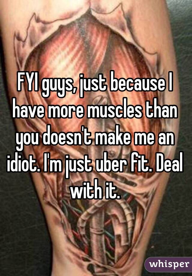 FYI guys, just because I have more muscles than you doesn't make me an idiot. I'm just uber fit. Deal with it.