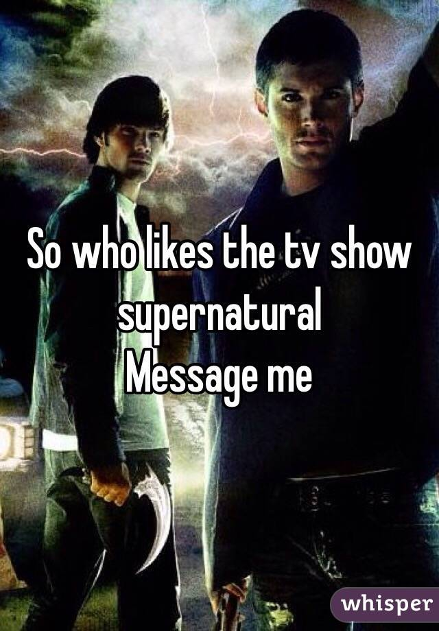 So who likes the tv show supernatural Message me