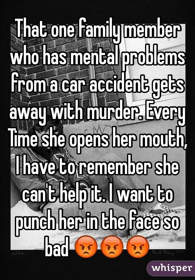 That one family member who has mental problems from a car accident gets away with murder. Every Time she opens her mouth, I have to remember she can't help it. I want to punch her in the face so bad 😡😡😡