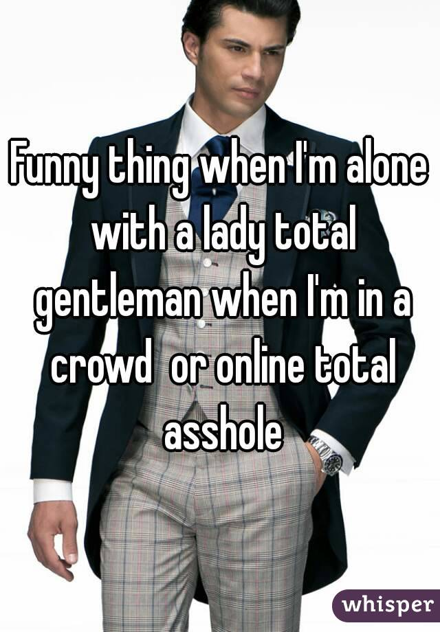 Funny thing when I'm alone with a lady total gentleman when I'm in a crowd  or online total asshole