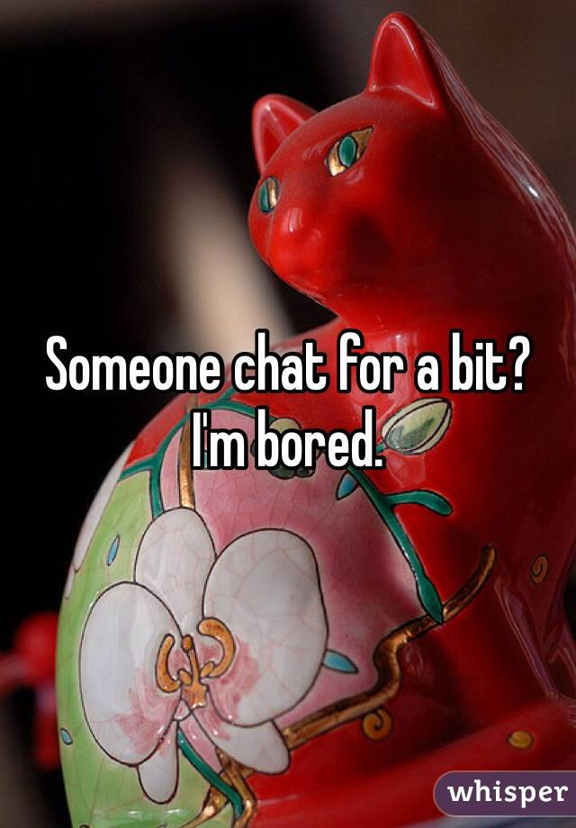 Someone chat for a bit? I'm bored.